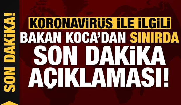 Bakan Koca'dan sınırda koronavirüs ile ilgili son dakika açıklaması