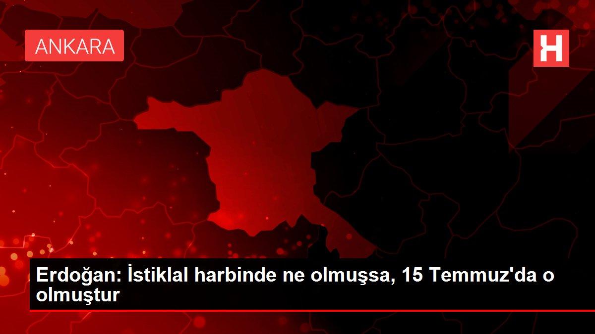 Erdoğan: İstiklal harbinde ne olmuşsa, 15 Temmuz'da o olmuştur