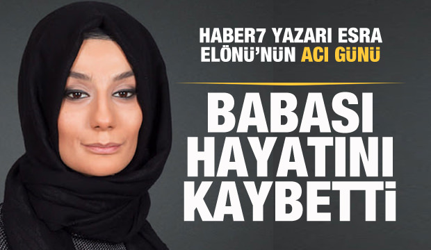 Haber7 Yazarı Esra Elönü'nün acı günü
