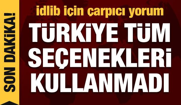 İdlib'le ilgili son dakika açıklamalar: Türkiye tüm seçenekleri kullanmadı