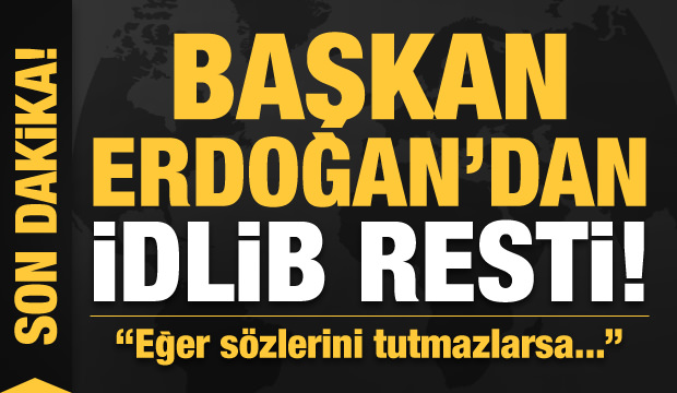 Son dakika: Başkan Erdoğan'dan İdlib resti! 'Sözlerini tutmazlarsa...'